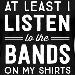 At least I listen to the bands on my shirts T-Shirts - Women's Premium T-Shirt