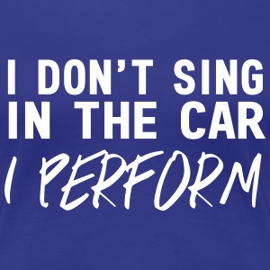 I don't sing in the car I perform T-Shirts - Women's Premium T-Shirt
