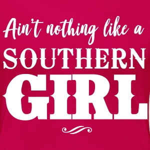 Ain't Nothing Like a Southern Girl T-Shirts - Women's Premium T-Shirt