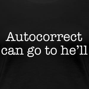 Autocorrect can go to he'll T-Shirts - Women's Premium T-Shirt