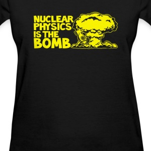Nuclear Physics Is The Bomb - Women's T-Shirt