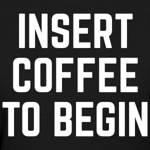 Insert Coffee Funny Quote T-Shirts - Women's T-Shirt