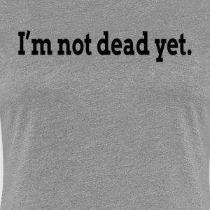 I'M NOT DEAD YET FUNNY T-Shirts - Women's Premium T-Shirt