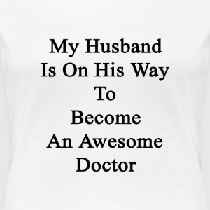 my_husband_is_on_his_way_to_become_an_aw T-Shirts - Women's Premium T-Shirt