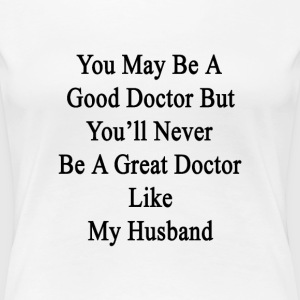you_may_be_a_good_doctor_but_youll_never T-Shirts - Women's Premium T-Shirt