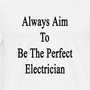 always_aim_to_be_the_perfect_electrician T-Shirts - Men's Premium T-Shirt