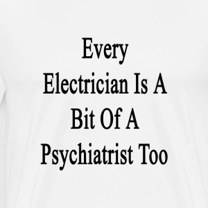 every_electrician_is_a_bit_of_a_psychiat T-Shirts - Men's Premium T-Shirt