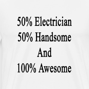 50_electrician_50_handsome_and_100_aweso T-Shirts - Men's Premium T-Shirt