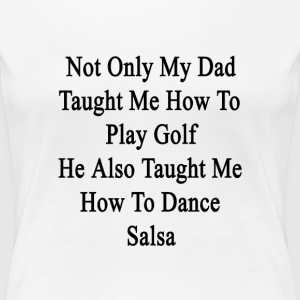 not_only_my_dad_taught_me_how_to_play_go T-Shirts - Women's Premium T-Shirt