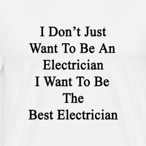 i_dont_just_want_to_be_an_electrician_i_ T-Shirts - Men's Premium T-Shirt