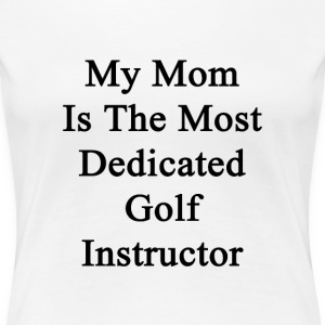 my_mom_is_the_most_dedicated_golf_instru T-Shirts - Women's Premium T-Shirt