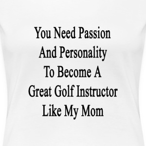 you_need_passion_and_personality_to_beco T-Shirts - Women's Premium T-Shirt