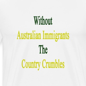 without_australian_immigrants_the_countr T-Shirts - Men's Premium T-Shirt