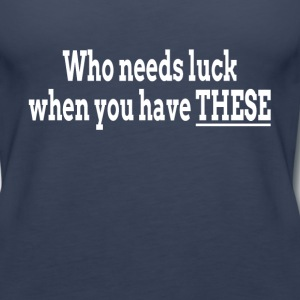 WHO NEEDS LUCK WHEN YOU HAVE THESE Tanks - Women's Premium Tank Top