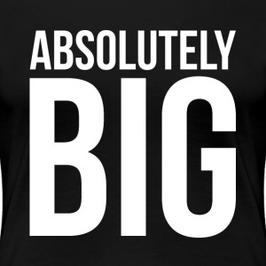 ABSOLUTELY BIG T-Shirts - Women's Premium T-Shirt