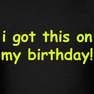I got this on my birthday T-Shirts - Men's T-Shirt