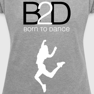 born to dance (woman) T-Shirts - Women´s Roll Cuff T-Shirt