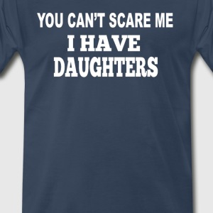 You Can't Scare Me I Have Daughters T-Shirts - Men's Premium T-Shirt