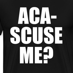 Aca-Scuse Me? Pitch Perfect Quote T-Shirts - Men's Premium T-Shirt