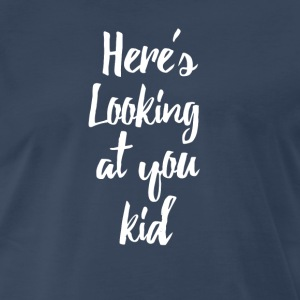 Here's Looking At You Kid T-Shirts - Men's Premium T-Shirt