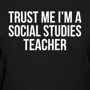 TRUST ME I'M A SOCIAL STUDIES TEACHER T-Shirts - Women's T-Shirt