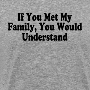 IF YOU MET MY FAMILY, YOU WOULD UNDERSTAND T-Shirts - Men's Premium T-Shirt
