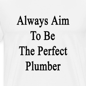always_aim_to_be_the_perfect_plumber T-Shirts - Men's Premium T-Shirt