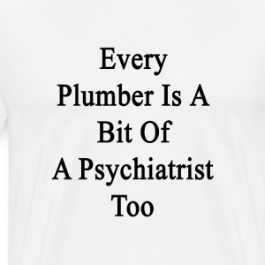 every_plumber_is_a_bit_of_a_psychiatrist T-Shirts - Men's Premium T-Shirt