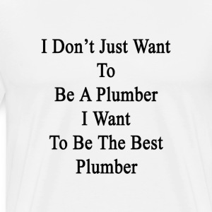 i_dont_just_want_to_be_a_plumber_i_want_ T-Shirts - Men's Premium T-Shirt