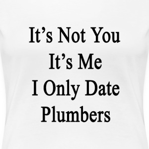 its_not_you_its_me_i_only_date_plumbers T-Shirts - Women's Premium T-Shirt
