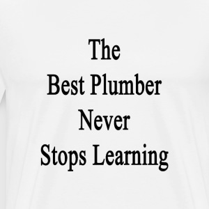 the_best_plumber_never_stops_learning T-Shirts - Men's Premium T-Shirt