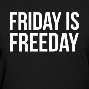 FRIDAY IS FREEDAY T-Shirts - Women's T-Shirt