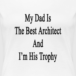 my_dad_is_the_best_architect_and_im_his_ T-Shirts - Women's Premium T-Shirt