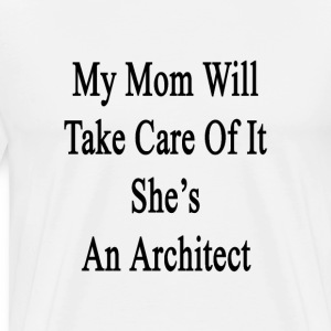 my_mom_will_take_care_of_it_shes_an_arch T-Shirts - Men's Premium T-Shirt