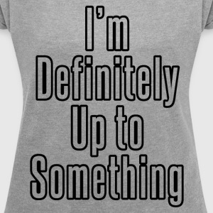 UP TO SOMETHING T-Shirts - Women´s Roll Cuff T-Shirt