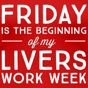 Friday is the beginning of my livers work week T-Shirts - Women's Premium T-Shirt