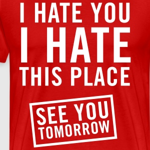 I hate you I hate this place. See you tomorrow T-Shirts - Men's Premium T-Shirt