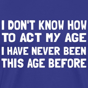 I don't know how to act my age T-Shirts - Men's Premium T-Shirt