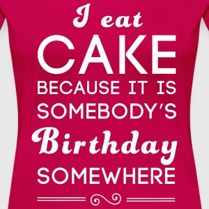 I eat cake because it's somebody's birthday T-Shirts - Women's Premium T-Shirt