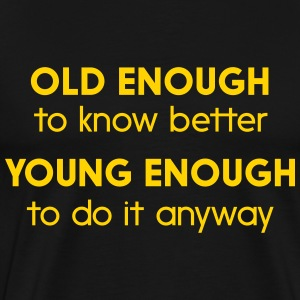 Old enough to know better. Young enough to do it T-Shirts - Men's Premium T-Shirt