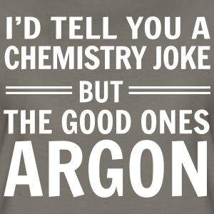 I'd tell you a chemistry joke but good ones argon T-Shirts - Women's Premium T-Shirt