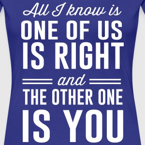 All I know is one of is right T-Shirts - Women's Premium T-Shirt