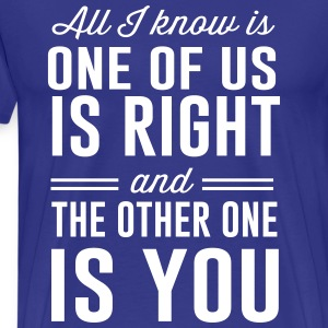 All I know is one of is right T-Shirts - Men's Premium T-Shirt