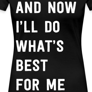 And now I'll do what's best for me T-Shirts - Women's Premium T-Shirt