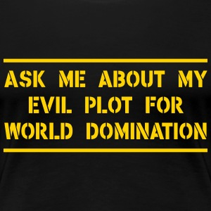 Ask about my evil plot for world domination T-Shirts - Women's Premium T-Shirt