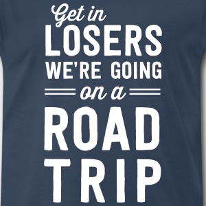 Get in losers we're going on a road trip T-Shirts - Men's Premium T-Shirt