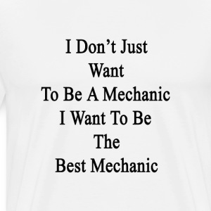 i_dont_just_want_to_be_a_mechanic_i_want T-Shirts - Men's Premium T-Shirt