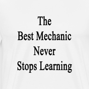 the_best_mechanic_never_stops_learning T-Shirts - Men's Premium T-Shirt