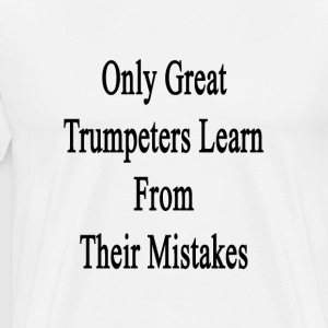 only_great_trumpeters_learn_from_their_m T-Shirts - Men's Premium T-Shirt