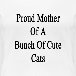 proud_mother_of_a_bunch_of_cute_cats T-Shirts - Women's Premium T-Shirt